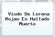 Viudo De <b>Lorena Rojas</b> Es Hallado Muerto