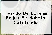 Viudo De <b>Lorena Rojas</b> Se Habría Suicidado