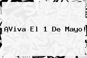 ¡Viva El <b>1 De Mayo</b>!