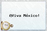 ¡<b>Viva México</b>!
