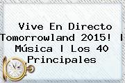 Vive En Directo <b>Tomorrowland</b> 2015! | Música | Los 40 Principales
