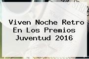 Viven Noche Retro En Los <b>Premios Juventud 2016</b>