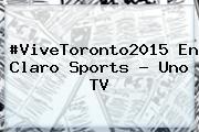 #ViveToronto2015 En <b>Claro Sports</b> - Uno TV