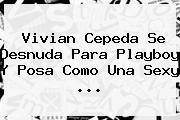 <b>Vivian Cepeda</b> Se Desnuda Para Playboy Y Posa Como Una Sexy <b>...</b>