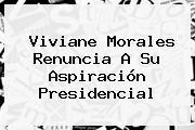 <b>Viviane Morales</b> Renuncia A Su Aspiración Presidencial