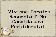 <b>Viviane Morales</b> Renuncia A Su Candidatura Presidencial