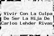 Vivir Con La Culpa De Ser La Hija De <b>Carlos Lehder</b> Rivas