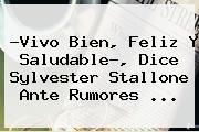 ?Vivo Bien, Feliz Y Saludable?, Dice <b>Sylvester Stallone</b> Ante Rumores ...