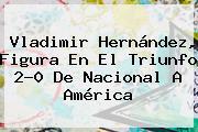 <b>Vladimir Hernández</b>, Figura En El Triunfo 2-0 De Nacional A América