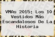<b>VMAs 2015</b>: Los 10 Vestidos Más Escandalosos De La Historia