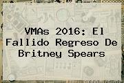 <b>VMAs 2016</b>: El Fallido Regreso De Britney Spears