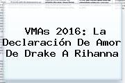 VMAs 2016: La Declaración De Amor De Drake A <b>Rihanna</b>