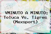 VMINUTO A MINUTO: <b>Toluca Vs</b>. <b>Tigres</b> (Mexsport)