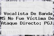 Vocalista De <b>Banda MS</b> No Fue Víctima De Ataque Directo: PGJ