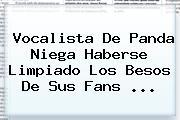Vocalista De <b>Panda</b> Niega Haberse Limpiado Los Besos De Sus Fans <b>...</b>