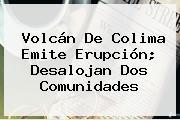 <b>Volcán De Colima</b> Emite Erupción; Desalojan Dos Comunidades