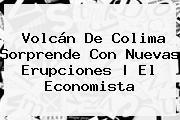 <b>Volcán De Colima</b> Sorprende Con Nuevas Erupciones | El Economista
