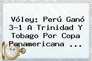 Vóley: Perú Ganó 3-1 A <b>Trinidad Y Tobago</b> Por Copa Panamericana ...