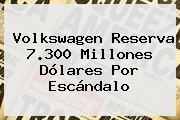 <b>Volkswagen</b> Reserva 7.300 Millones Dólares Por Escándalo