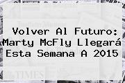 <b>Volver Al Futuro</b>: Marty McFly Llegará Esta Semana A 2015