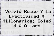 Volvió Russo Y La Efectividad A <b>Millonarios</b>: Goleó 4-0 A <b>Lara</b>