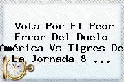 Vota Por El Peor Error Del Duelo <b>América Vs Tigres</b> De La Jornada 8 <b>...</b>