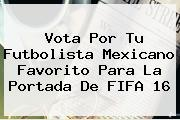 Vota Por Tu Futbolista Mexicano Favorito Para La Portada De <b>FIFA 16</b>
