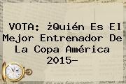 VOTA: ¿Quién Es El Mejor Entrenador De La <b>Copa América 2015</b>?