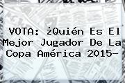 VOTA: ¿Quién Es El Mejor Jugador De La <b>Copa América 2015</b>?