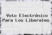 Voto Electrónico Para Los <b>Liberales</b>