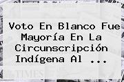 Voto En Blanco Fue Mayoría En La Circunscripción Indígena Al ...