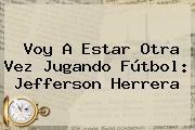 Voy A Estar Otra Vez Jugando Fútbol: <b>Jefferson Herrera</b>