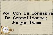 Voy Con La Consigna De Consolidarme: <b>Jürgen Damm</b>