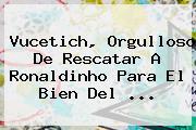 Vucetich, Orgulloso De Rescatar A <b>Ronaldinho</b> Para El Bien Del <b>...</b>