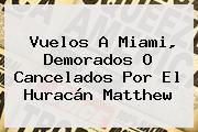Vuelos A <b>Miami</b>, Demorados O Cancelados Por El <b>Huracán Matthew</b>