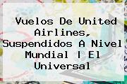 Vuelos De <b>United Airlines</b>, Suspendidos A Nivel Mundial | El Universal