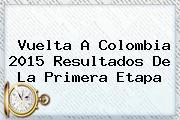 <b>Vuelta A Colombia 2015</b> Resultados De La Primera Etapa