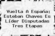 Vuelta A España: <b>Esteban Chaves</b> Es Líder Disputadas Tres Etapas
