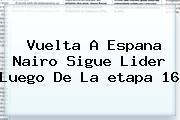 <b>Vuelta</b> A <b>Espana</b> Nairo Sigue Lider Luego De La <b>etapa 16</b>