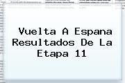 <b>Vuelta</b> A <b>Espana</b> Resultados De La Etapa 11