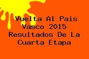<b>Vuelta Al Pais Vasco 2015</b> Resultados De La Cuarta Etapa