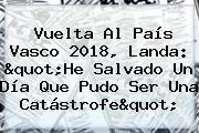 """<b>Vuelta Al País Vasco 2018</b>, Landa: """"He Salvado Un Día Que Pudo Ser Una Catástrofe"""""""