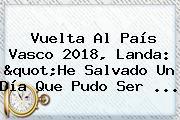 "<b>Vuelta Al País Vasco 2018</b>, Landa: ""He Salvado Un Día Que Pudo Ser ..."