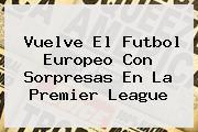 Vuelve El Futbol Europeo Con Sorpresas En La <b>Premier League</b>