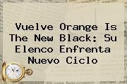Vuelve <b>Orange Is The New Black</b>: Su Elenco Enfrenta Nuevo Ciclo