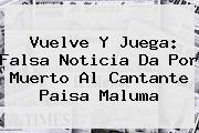 Vuelve Y Juega: Falsa Noticia Da Por Muerto Al Cantante Paisa <b>Maluma</b>