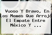<b>Vuoso</b> Y Bravo, En Los Memes Que Arrojó El Empate Entre México Y <b>...</b>
