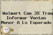 <b>Walmart</b> Cae 3% Tras Informar Ventas Menor A Lo Esperado