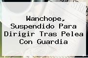 <b>Wanchope</b>, Suspendido Para Dirigir Tras Pelea Con Guardia