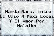 <b>Wanda Nara</b>, Entre El Odio A Maxi López Y El Amor Por Malaika